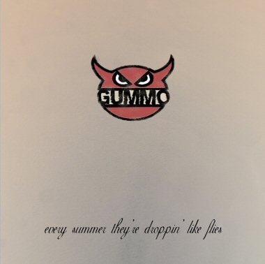 GUMMO - EVERY SUMMER THEY´RE DROPPIN´ LIKE FLIES